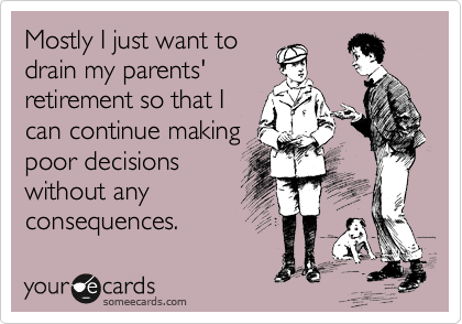 Mostly I just want to drain my parents' retirement so that I can continue making poor decisions without any consequences.
