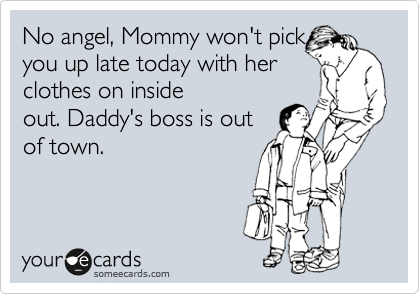No angel, Mommy won't pick  you up late today with her clothes on inside out. Daddy's boss is out of town.