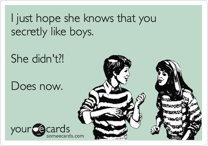 I just hope she knows that you secretly like boys.    She didn't?!    Does now.