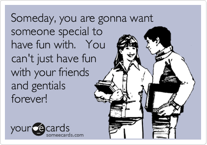Someday, you are gonna want someone special to have fun with.   You can't just have fun with your friends and gentials forever!