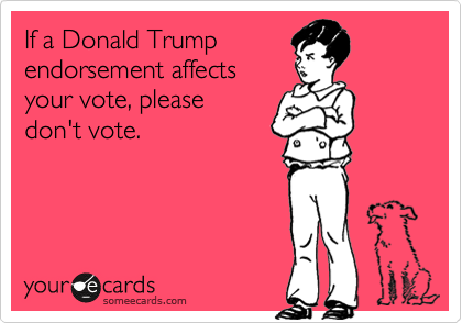 If a Donald Trump endorsement affects your vote, please don't vote.