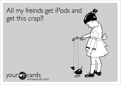 All my freinds get iPods and get this crap?!