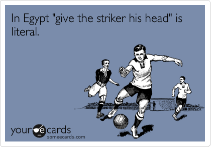 """In Egypt """"give the striker his head"""" is literal."""