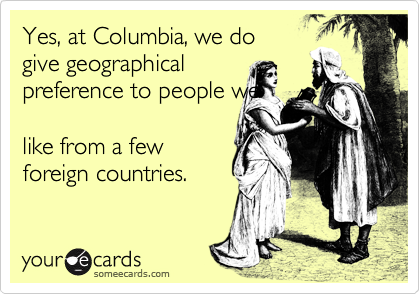 Yes, at Columbia, we do give geographical preference to people we  like from a few foreign countries.