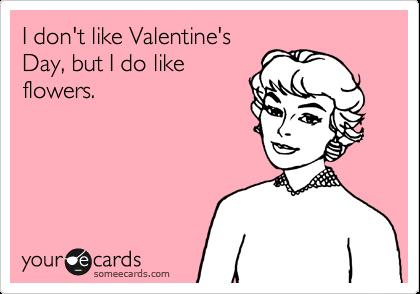 I don't like Valentine's  Day, but I do like flowers.