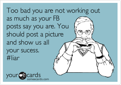 Too bad you are not working out as much as your FB posts say you are. You should post a picture and show us all your sucess. %23liar