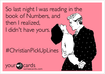 So last night I was reading in the book of Numbers, and  then I realized,  I didn't have yours.   %23ChristianPickUpLines