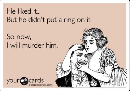 He liked it... But he didn't put a ring on it.  So now, I will murder him.