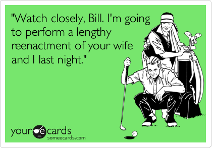 """Watch closely, Bill. I'm going to perform a lengthy reenactment of your wife and I last night."""