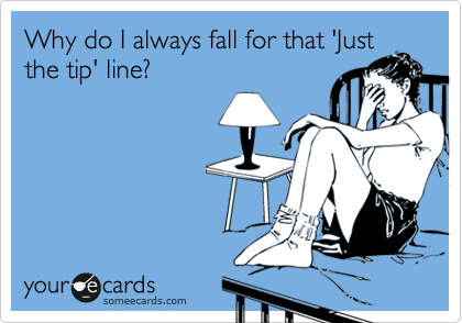 Why do I always fall for that 'Just the tip' line?