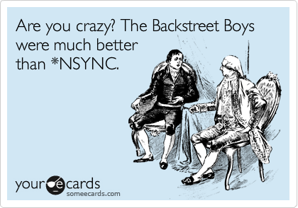 Are you crazy? The Backstreet Boys were much better than *NSYNC.