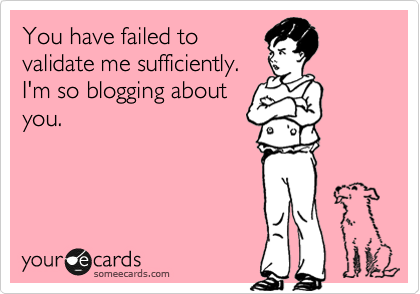 You have failed to validate me sufficiently.  I'm so blogging about you.