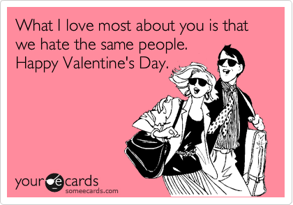 What I love most about you is that we hate the same people. Happy Valentine's Day.