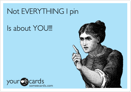 Not EVERYTHING I pin  Is about YOU!!!