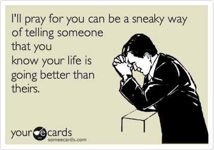 I'll pray for you can be a sneaky way of telling someone  that you know your life is going better than theirs.