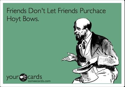 Friends Don't Let Friends Purchace Hoyt Bows.