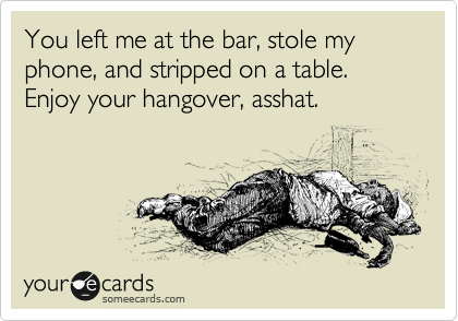 You left me at the bar, stole my phone, and stripped on a table. Enjoy your hangover, asshat.