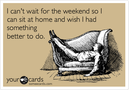 I can't wait for the weekend so I can sit at home and wish I had something better to do.