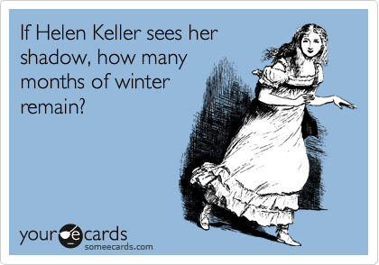If Helen Keller sees her shadow, how many months of winter remain?
