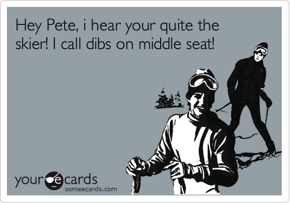 Hey Pete, i hear your quite the skier! I call dibs on middle seat!