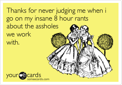 Thanks for never judging me when i go on my insane 8 hour rants  about the assholes  we work with.