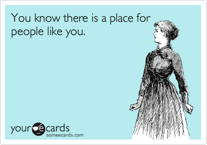 You know there is a place for people like you.