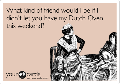 What kind of friend would I be if I didn't let you have my Dutch Oven this weekend?