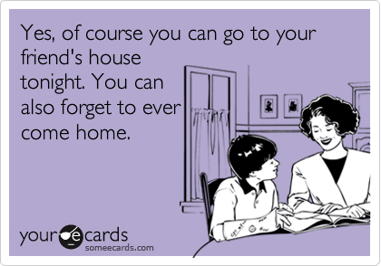 Yes, of course you can go to your friend's house tonight. You can also forget to ever come home.