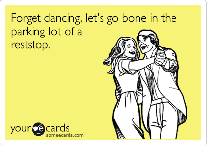 Forget dancing, let's go bone in the parking lot of a reststop.