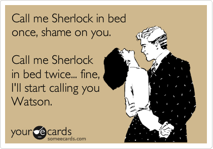Call me Sherlock in bed once, shame on you.  Call me Sherlock in bed twice... fine, I'll start calling you Watson.
