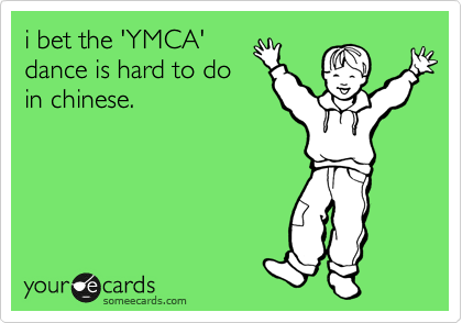 i bet the 'YMCA' dance is hard to do in chinese.