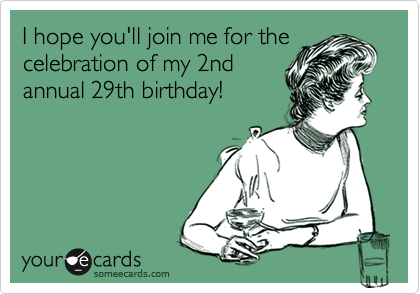 I hope you'll join me for the celebration of my 2nd annual 29th birthday!