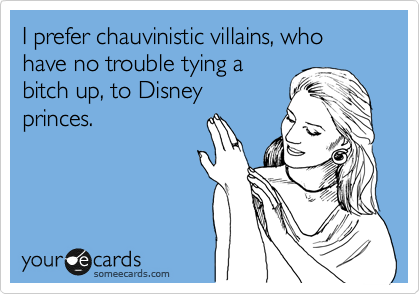 I prefer chauvinistic villains, who have no trouble tying a bitch up, to Disney princes.
