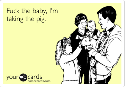 Fuck the baby, I'm taking the pig.