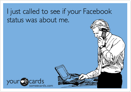 I just called to see if your Facebook status was about me.