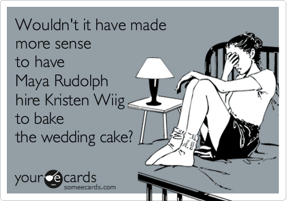 Wouldn't it have made  more sense to have  Maya Rudolph hire Kristen Wiig to bake  the wedding cake?