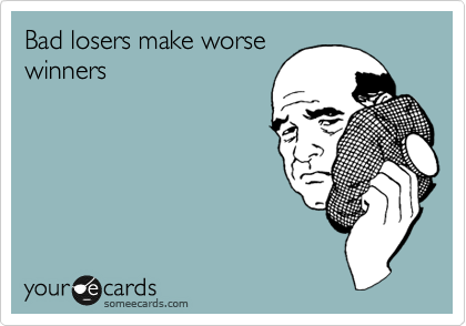 Bad losers make worse winners