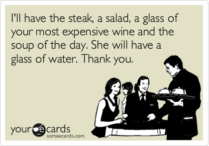 I'll have the steak, a salad, a glass of your most expensive wine and the soup of the day. She will have a glass of water. Thank you.