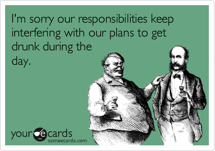 I'm sorry our responsibilities keep interfering with our plans to get drunk during the day.