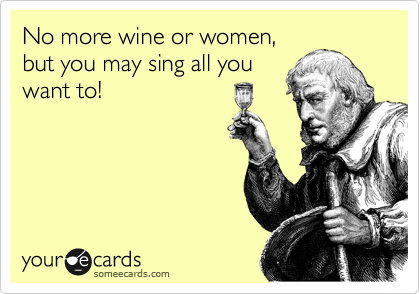 No more wine or women, but you may sing all you want to!