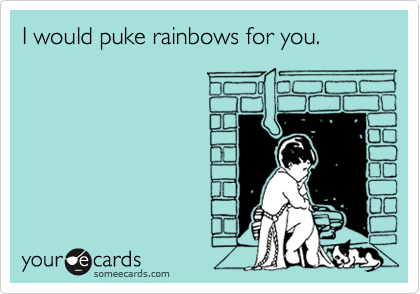 I would puke rainbows for you.