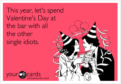 This year, let's spend Valentine's Day at  the bar with all  the other  single idiots.