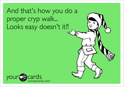 And that's how you do a proper cryp walk...  Looks easy doesn't it?!