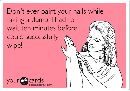 Don't ever paint your nails while taking a dump. I had to wait ten minutes before I could successfully wipe!