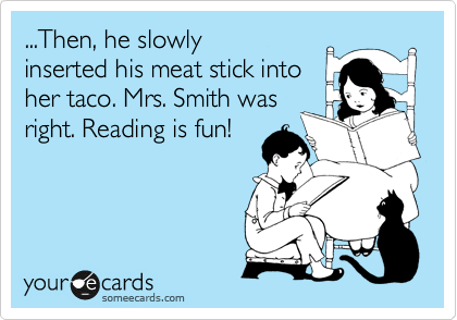 ...Then, he slowly inserted his meat stick into her taco. Mrs. Smith was right. Reading is fun!