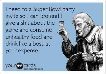 I need to a Super Bowl party invite so I can pretend I give a shit about the game and consume unhealthy food and drink like a boss at your expense.