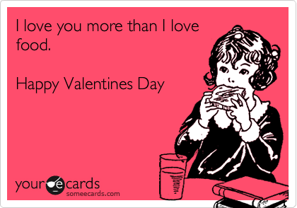 I love you more than I love food.  Happy Valentines Day