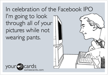 In celebration of the Facebook IPO I'm going to look through all of your pictures while not wearing pants.