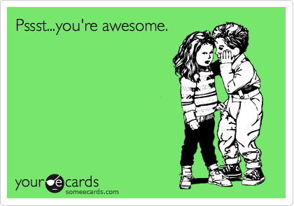 Pssst...you're awesome.