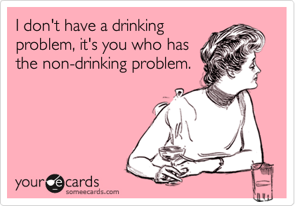 I don't have a drinking problem, it's you who has the non-drinking problem.